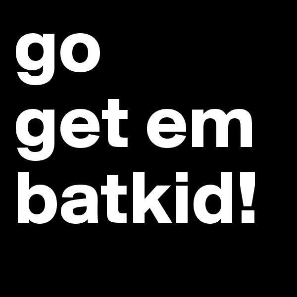 go  get em batkid!