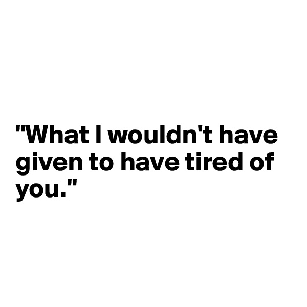 """""""What I wouldn't have given to have tired of you."""""""