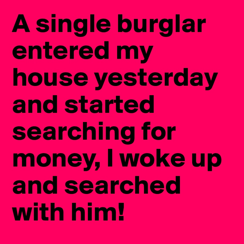 A single burglar entered my house yesterday and started searching for money, I woke up and searched with him!