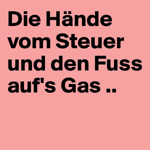 Die Hände vom Steuer und den Fuss auf's Gas ..