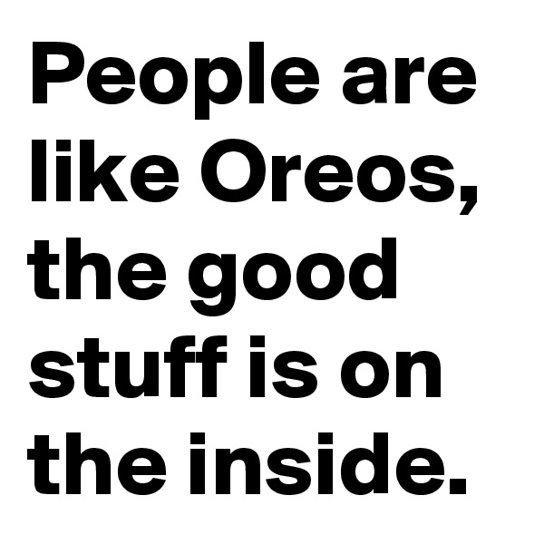 People are like Oreos, the good stuff is on the inside.