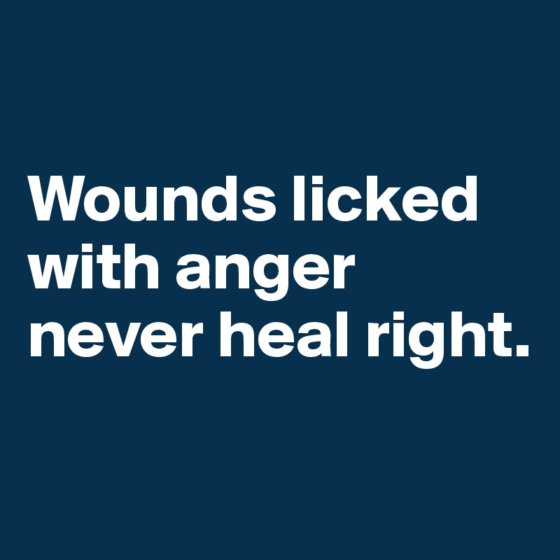 Wounds licked with anger never heal right.