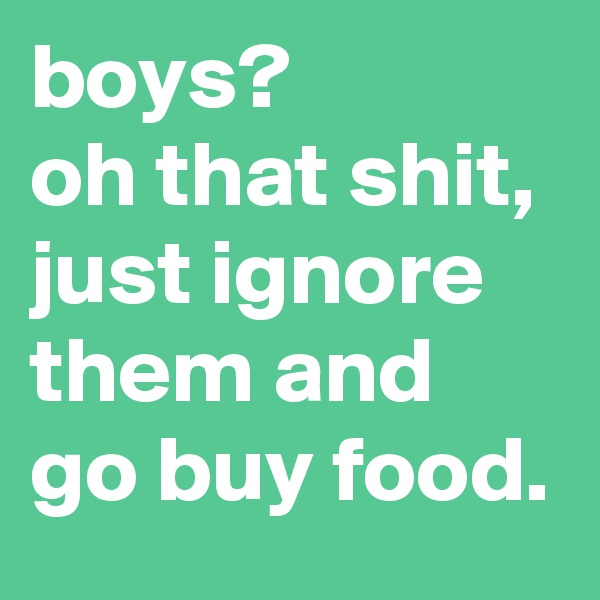 boys? oh that shit, just ignore them and go buy food.