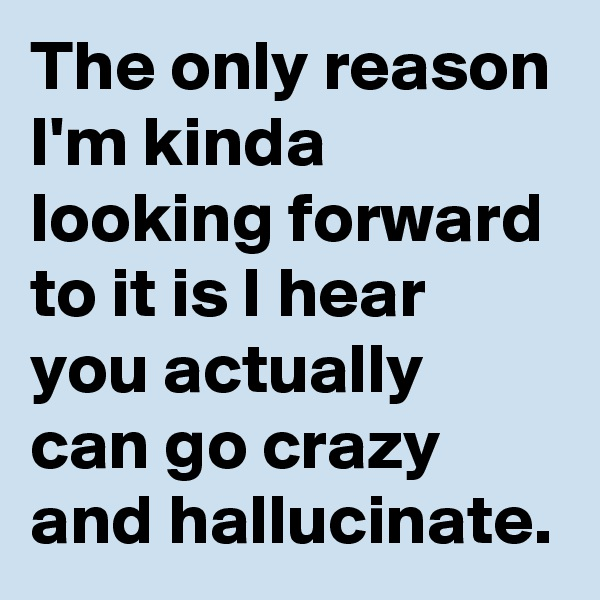 The only reason I'm kinda looking forward to it is I hear you actually can go crazy and hallucinate.