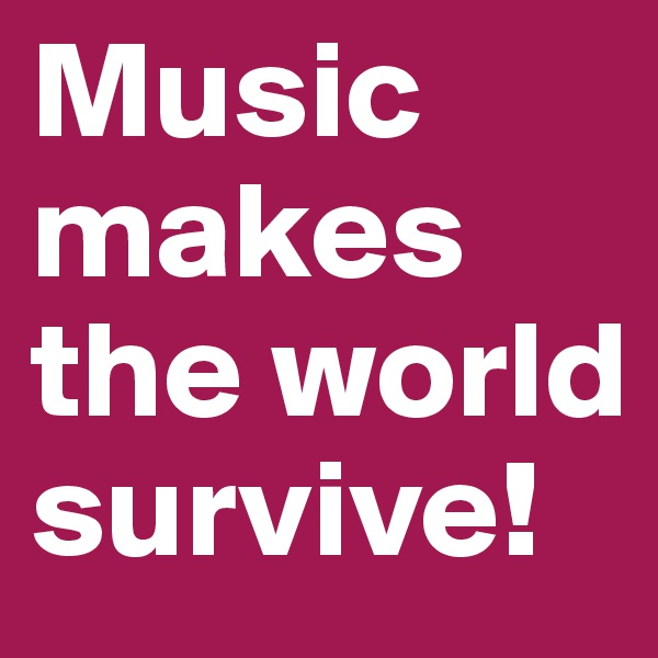 Music makes the world survive!