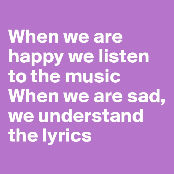 When we are happy we listen to the music When we are sad, we understand the lyrics