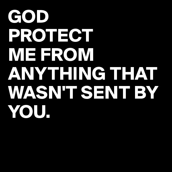 GOD  PROTECT ME FROM ANYTHING THAT WASN'T SENT BY YOU.