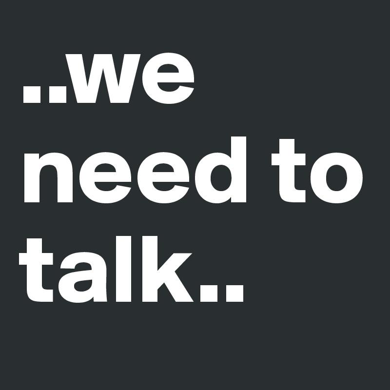 ..we need to talk..