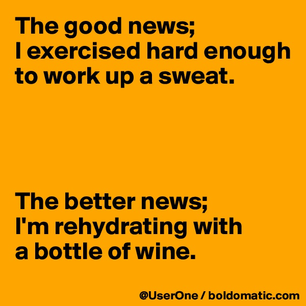 The good news; I exercised hard enough to work up a sweat.     The better news; I'm rehydrating with a bottle of wine.
