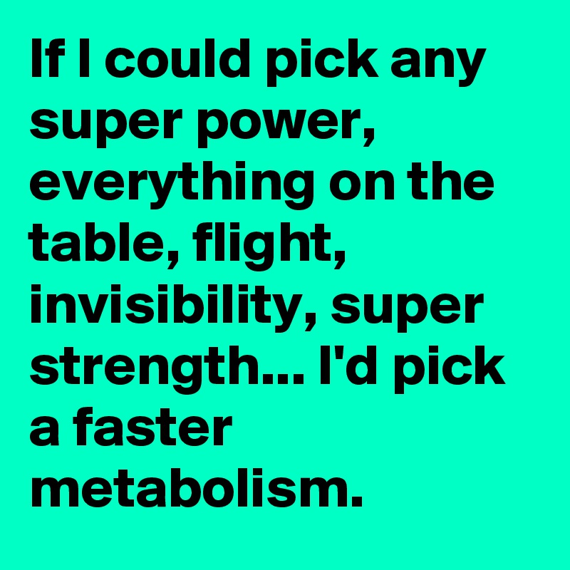 If I could pick any super power, everything on the table, flight