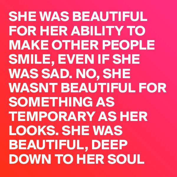 SHE WAS BEAUTIFUL FOR HER ABILITY TO MAKE OTHER PEOPLE SMILE, EVEN IF SHE WAS SAD. NO, SHE WASNT BEAUTIFUL FOR SOMETHING AS TEMPORARY AS HER LOOKS. SHE WAS BEAUTIFUL, DEEP DOWN TO HER SOUL