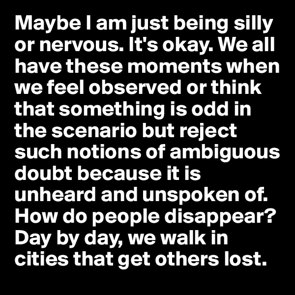 Maybe I am just being silly or nervous. It's okay. We all have these moments when we feel observed or think that something is odd in the scenario but reject such notions of ambiguous doubt because it is unheard and unspoken of. How do people disappear? Day by day, we walk in cities that get others lost.