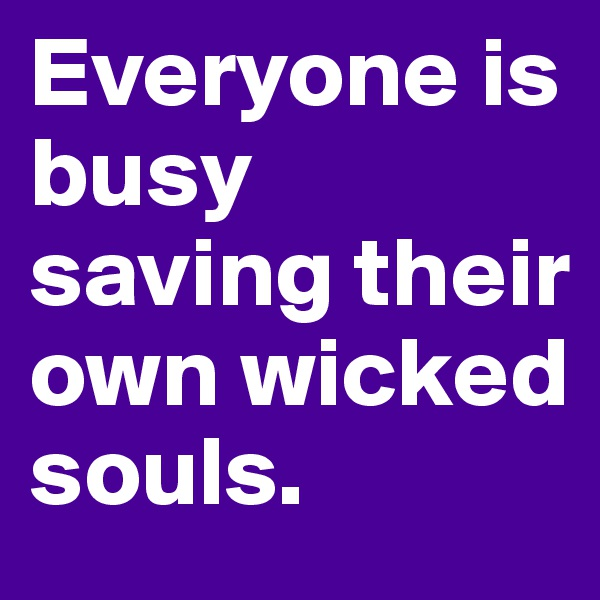 Everyone is busy saving their own wicked souls.