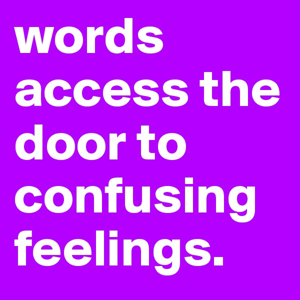 words access the door to confusing feelings.