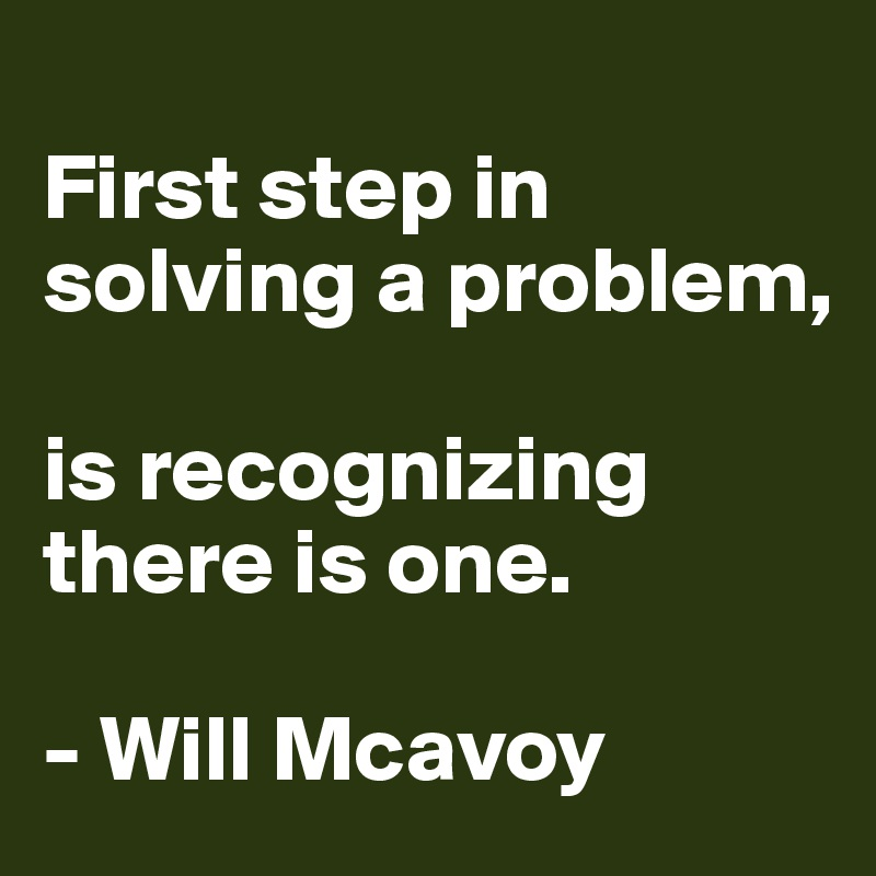 First step in solving a problem,  is recognizing there is one.  - Will Mcavoy