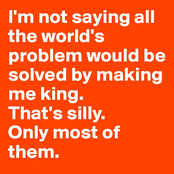 I'm not saying all the world's problem would be solved by making me king.  That's silly.  Only most of them.