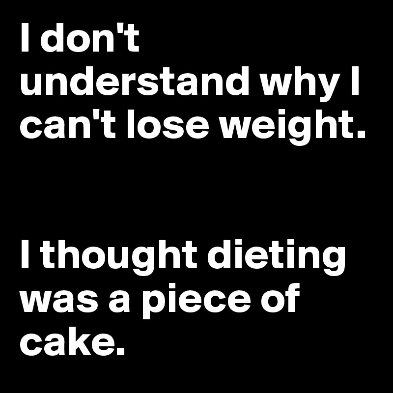 I don't understand why I can't lose weight.    I thought dieting was a piece of cake.