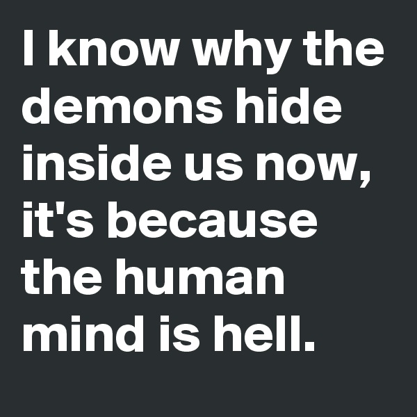 I know why the demons hide inside us now, it's because the human mind is hell.