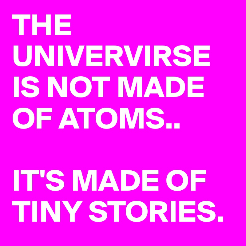 THE UNIVERVIRSE IS NOT MADE OF ATOMS..  IT'S MADE OF TINY STORIES.