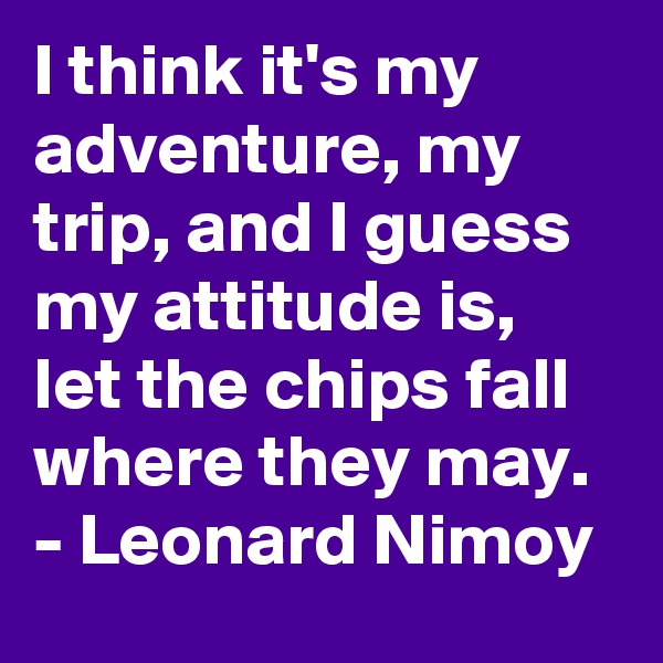 I think it's my adventure, my trip, and I guess my attitude is, let the chips fall where they may.  - Leonard Nimoy