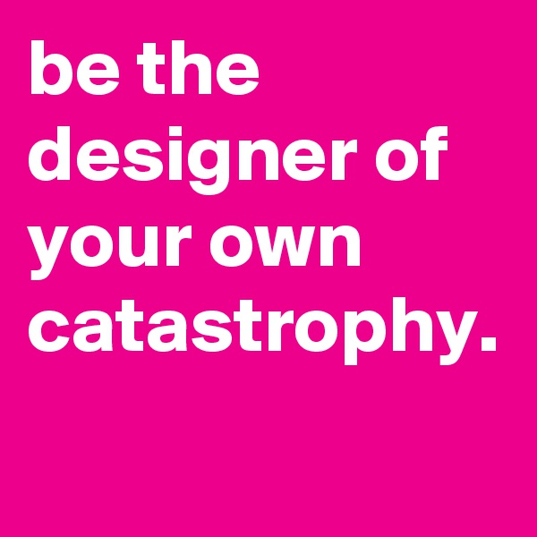 be the designer of your own catastrophy.