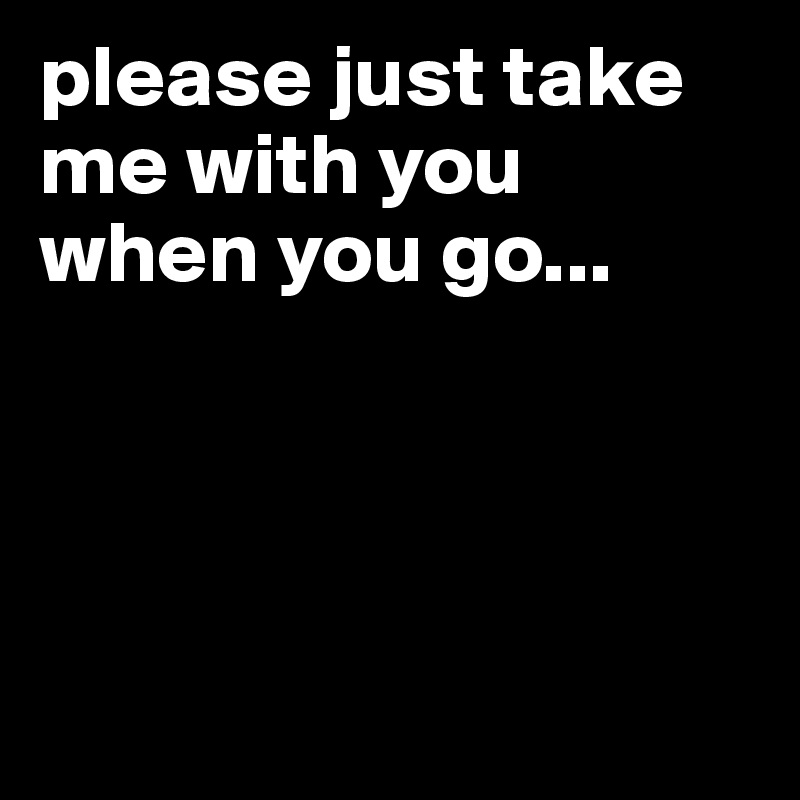 please just take me with you when you go...