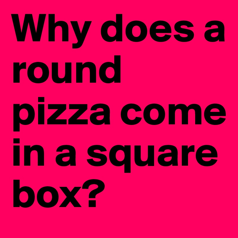 why does a round pizza come in a square box post by jly zh on boldomatic. Black Bedroom Furniture Sets. Home Design Ideas