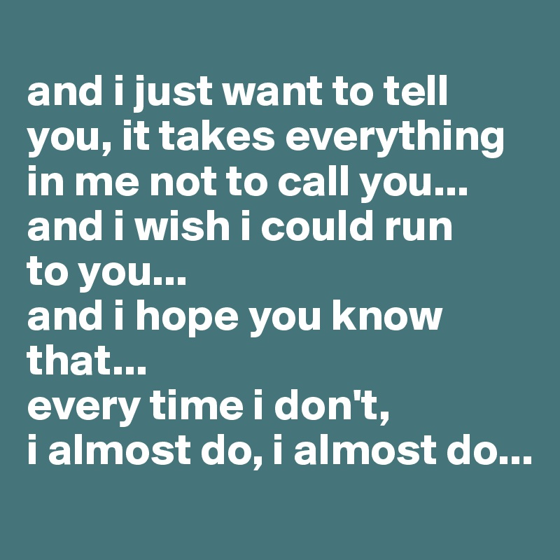 and i just want to tell you, it takes everything in me not to call you... and i wish i could run                                                      to you... and i hope you know that... every time i don't, i almost do, i almost do...