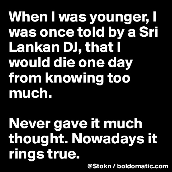 When I was younger, I was once told by a Sri Lankan DJ, that I would die one day from knowing too much.  Never gave it much thought. Nowadays it rings true.