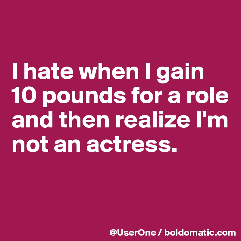 4ef37d1248fd I hate when I gain 10 pounds for a role and then realize I m not an ...