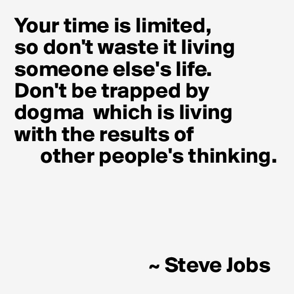 Your time is limited,  so don't waste it living someone else's life.  Don't be trapped by dogma  which is living with the results of       other people's thinking.                                    ~ Steve Jobs