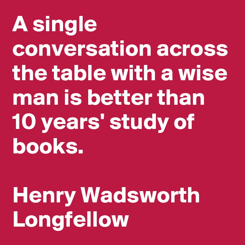 A single conversation across the table with a wise man is better than 10 years' study of books.   Henry Wadsworth Longfellow