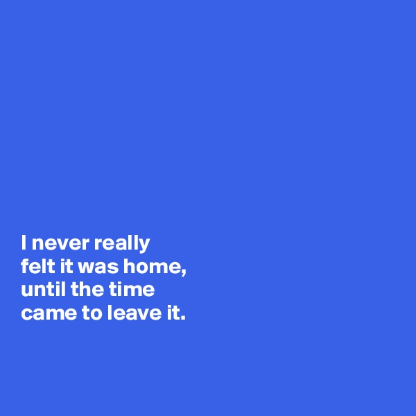 I never really  felt it was home,  until the time  came to leave it.