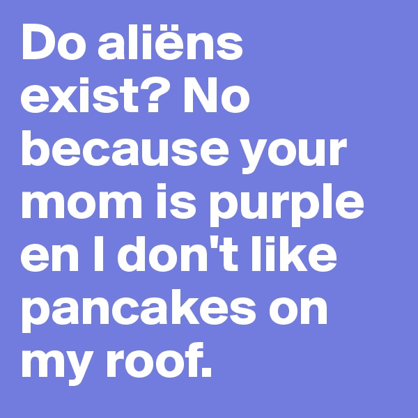 Do aliëns exist? No because your mom is purple en I don't like pancakes on my roof.