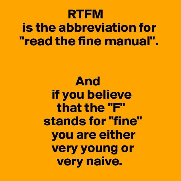 "RTFM      is the abbreviation for     ""read the fine manual"".                            And                 if you believe                   that the ""F""              stands for ""fine""                 you are either                 very young or                   very naive."