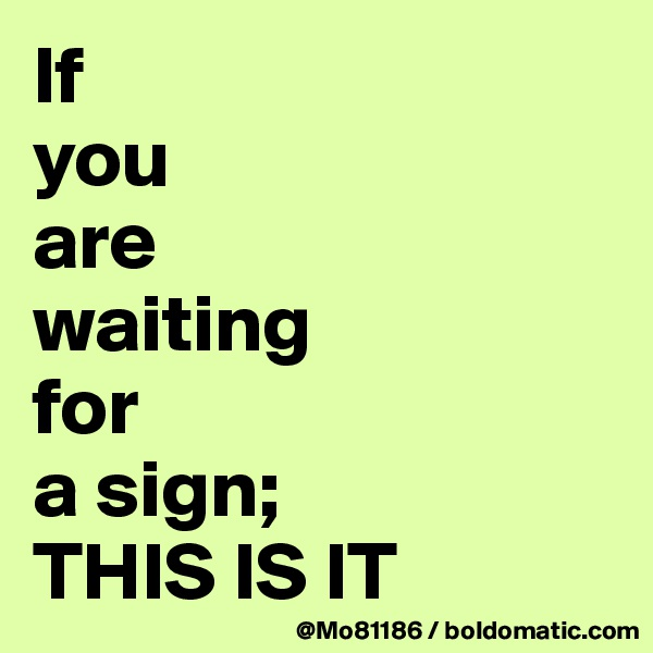 If  you  are  waiting  for  a sign;  THIS IS IT