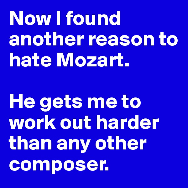 Now I found another reason to hate Mozart.   He gets me to work out harder than any other composer.