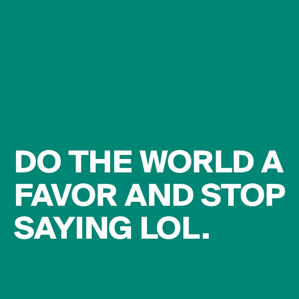 DO THE WORLD A FAVOR AND STOP SAYING LOL.