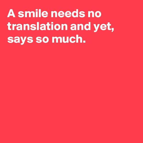 A smile needs no translation and yet, says so much.