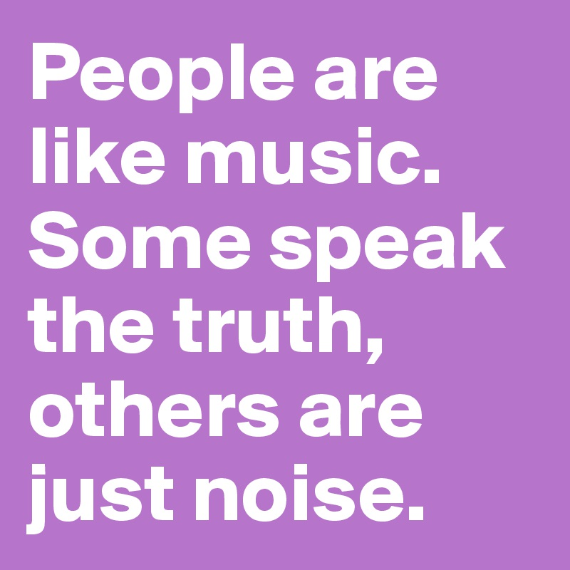 People are like music. Some speak the truth, others are just noise.