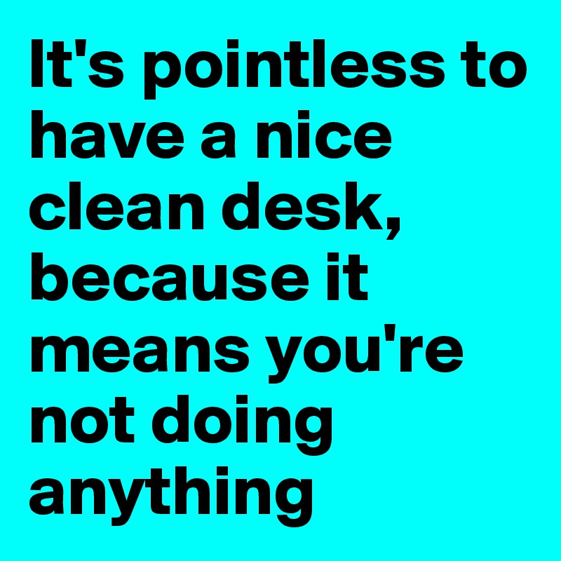 It's pointless to have a nice clean desk, because it means you're not doing anything