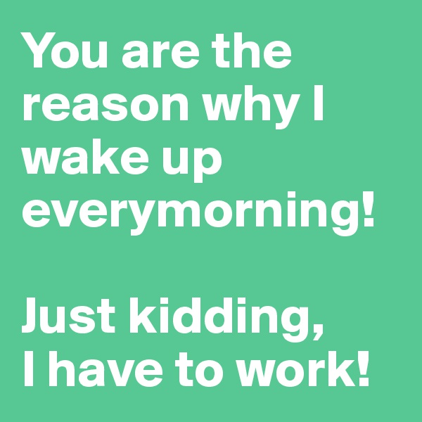 You are the reason why I wake up everymorning!  Just kidding,  I have to work!