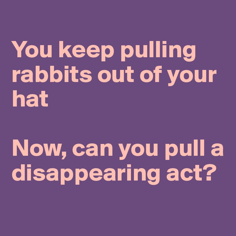 You keep pulling rabbits out of your hat  Now, can you pull a disappearing act?