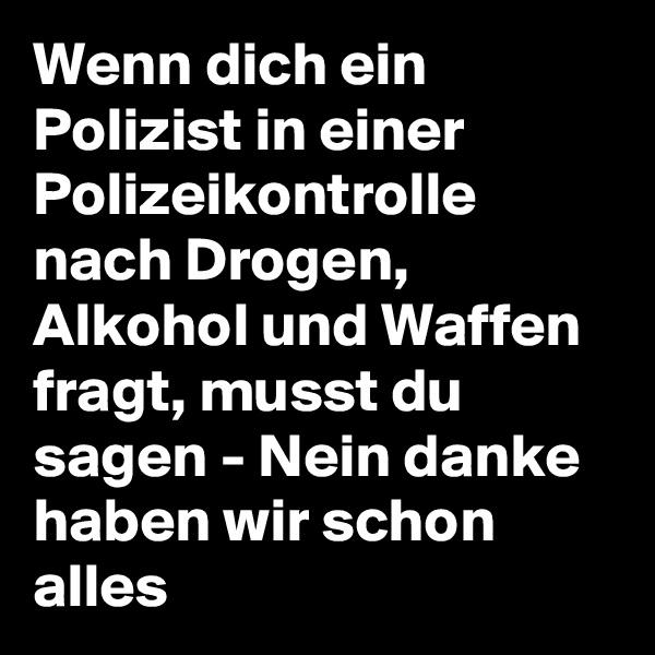 Wenn dich ein Polizist in einer Polizeikontrolle nach Drogen, Alkohol und Waffen fragt, musst du sagen - Nein danke haben wir schon alles