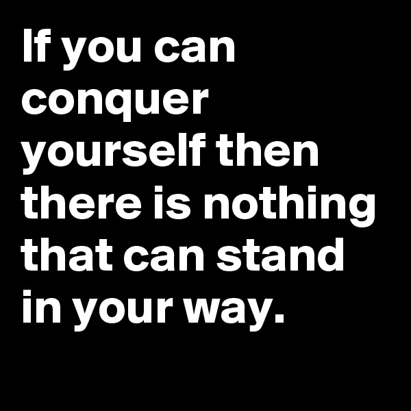 If you can conquer yourself then there is nothing that can stand in your way.