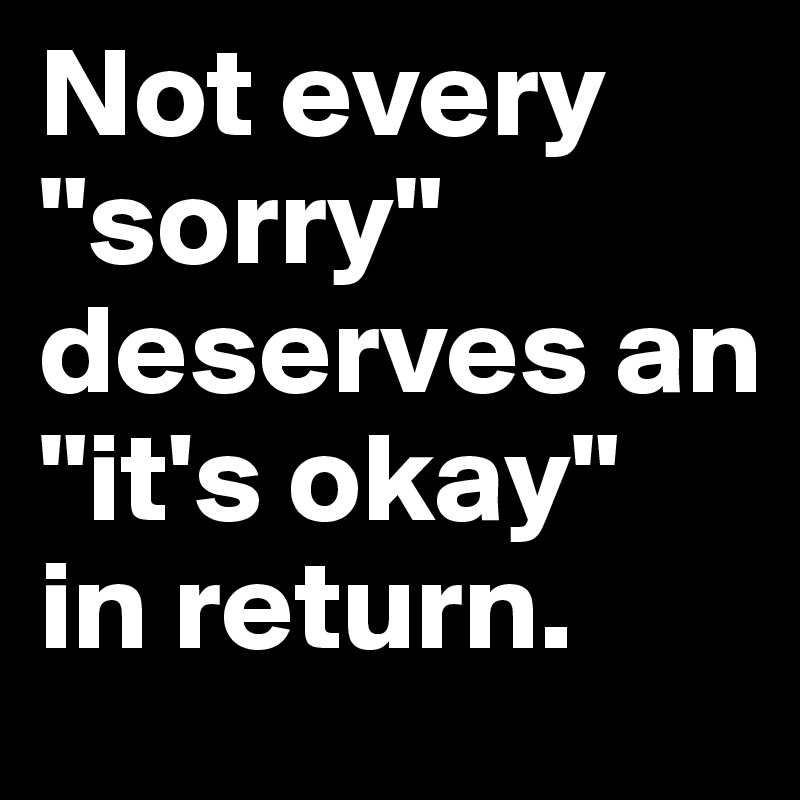 """Not every      """"sorry"""" deserves an """"it's okay""""  in return."""