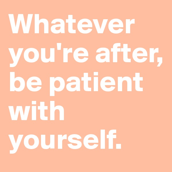 Whatever you're after, be patient with yourself.