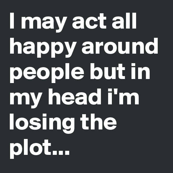 I may act all happy around people but in my head i'm losing the plot...