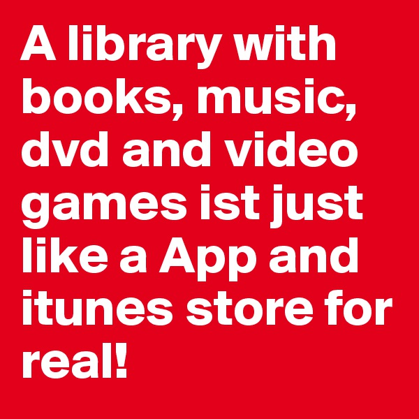 A library with books, music, dvd and video games ist just like a App and itunes store for real!