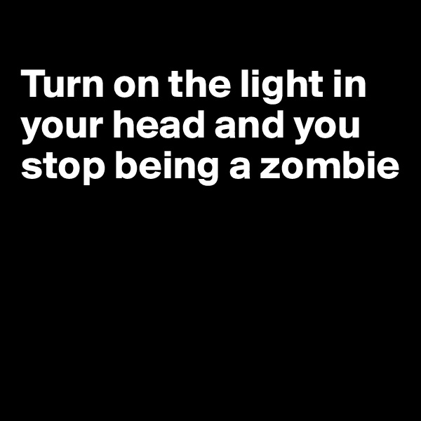 Turn on the light in your head and you stop being a zombie